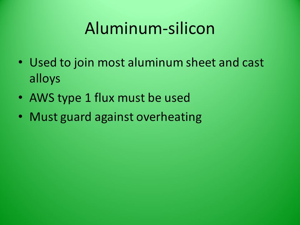 Aluminum-silicon Used to join most aluminum sheet and cast alloys