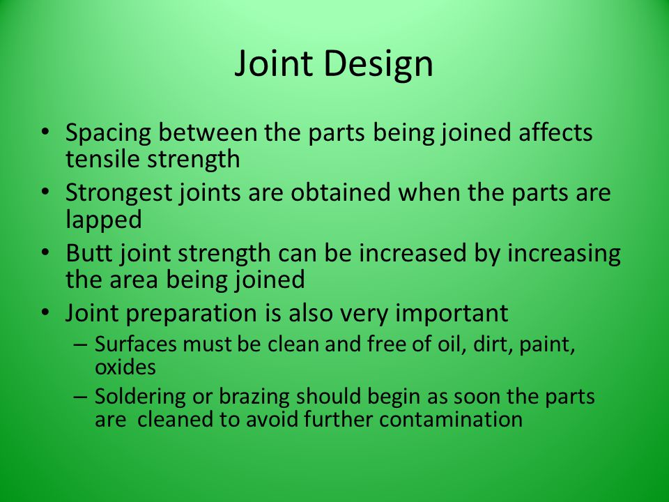Joint Design Spacing between the parts being joined affects tensile strength. Strongest joints are obtained when the parts are lapped.