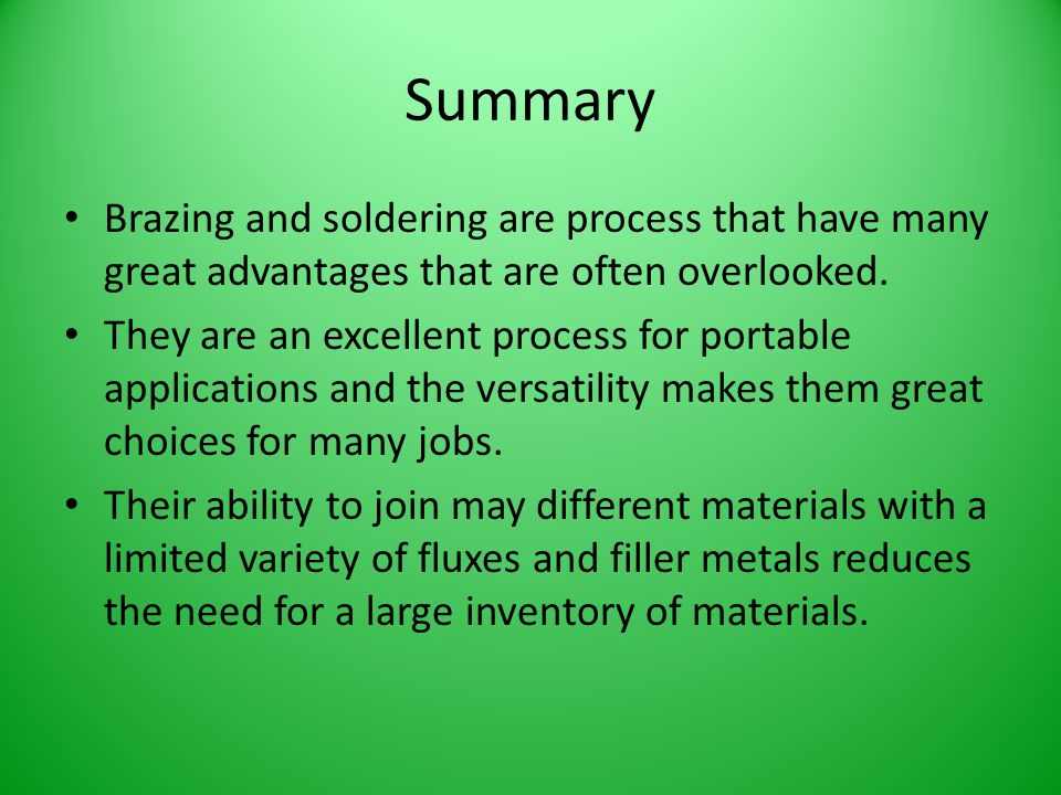 Summary Brazing and soldering are process that have many great advantages that are often overlooked.
