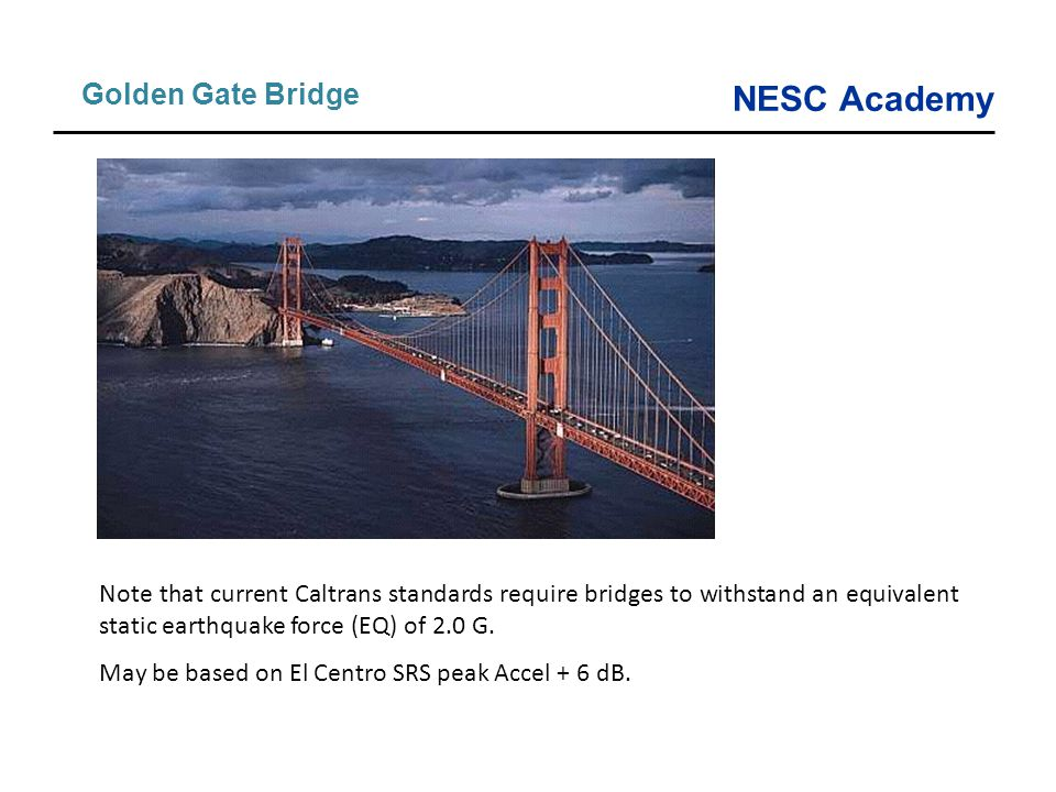 Golden Gate Bridge Note that current Caltrans standards require bridges to withstand an equivalent static earthquake force (EQ) of 2.0 G.