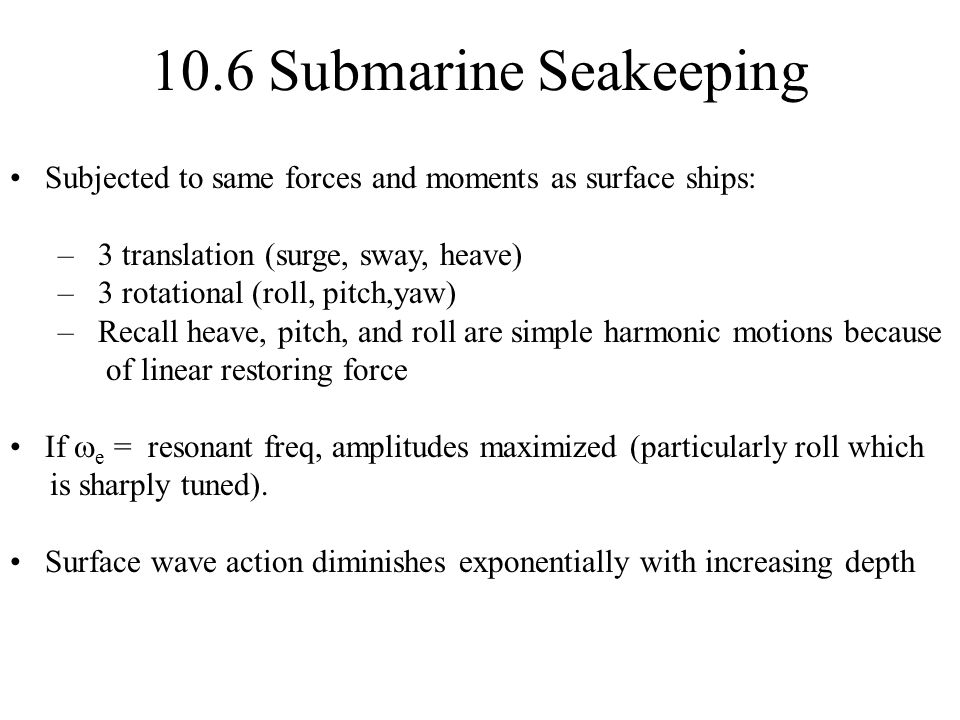 10.6 Submarine Seakeeping Subjected to same forces and moments as surface ships: 3 translation (surge, sway, heave)