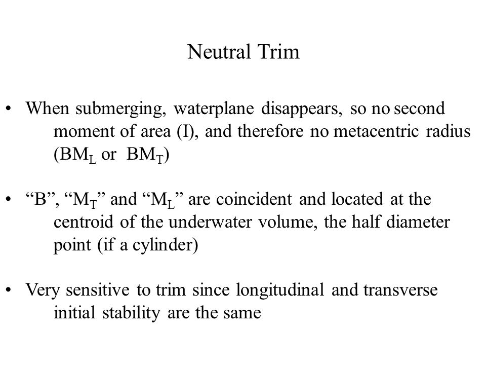 Neutral Trim When submerging, waterplane disappears, so no second moment of area (I), and therefore no metacentric radius (BML or BMT)