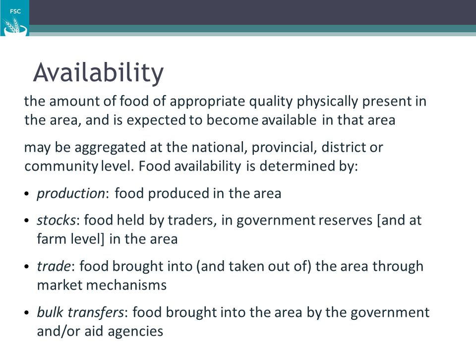 Availability the amount of food of appropriate quality physically present in the area, and is expected to become available in that area.