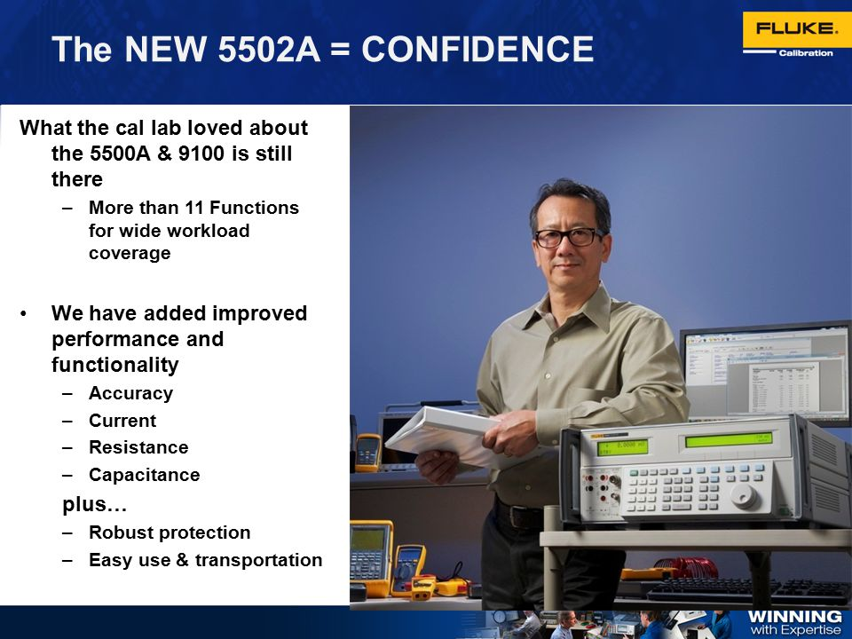 The NEW 5502A = CONFIDENCE What the cal lab loved about the 5500A & 9100 is still there. More than 11 Functions for wide workload coverage.