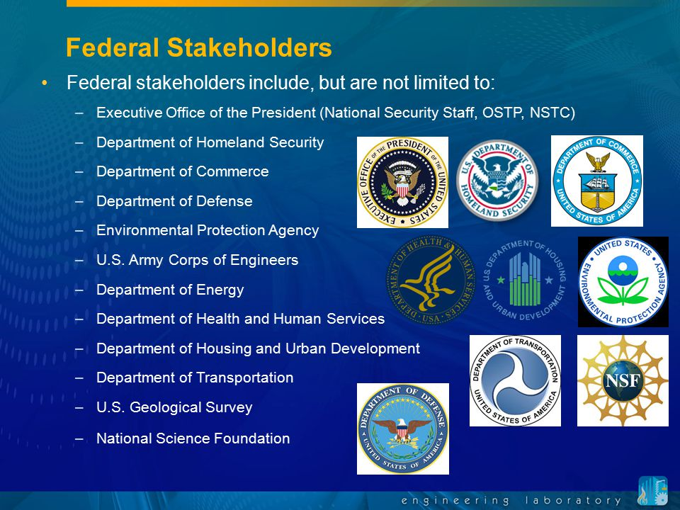 Federal Stakeholders Federal stakeholders include, but are not limited to: Executive Office of the President (National Security Staff, OSTP, NSTC)