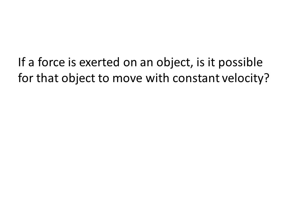 If a force is exerted on an object, is it possible for that object to move with constant velocity