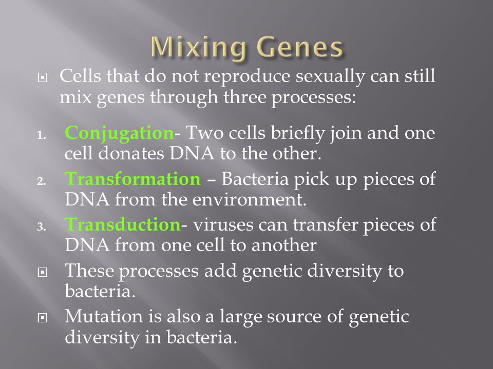 Mixing Genes Cells that do not reproduce sexually can still mix genes through three processes: