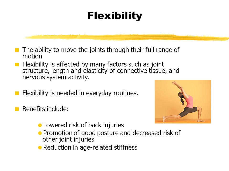 Flexibility The ability to move the joints through their full range of motion.