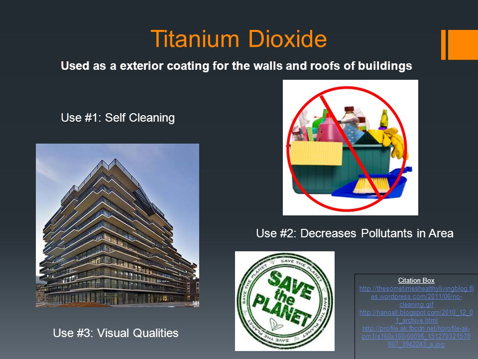 Titanium Dioxide Used as a exterior coating for the walls and roofs of buildings. Use #1: Self Cleaning.