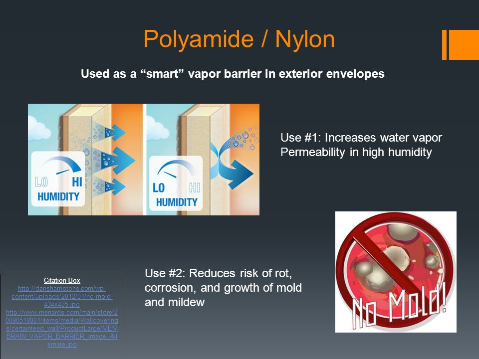 Polyamide / Nylon Used as a smart vapor barrier in exterior envelopes. Use #1: Increases water vapor Permeability in high humidity.