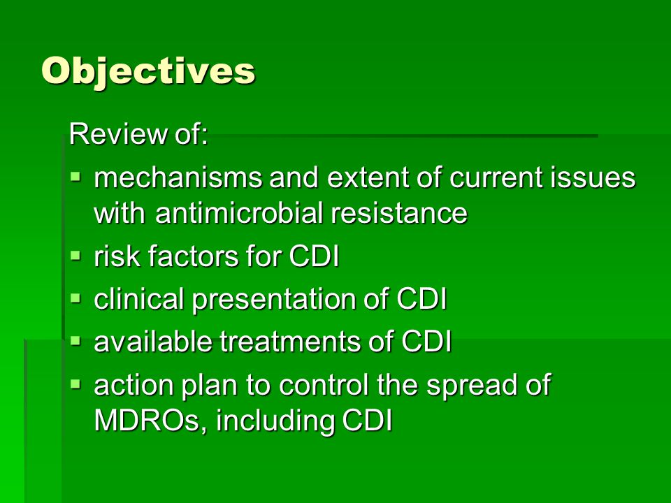 Objectives Review of: mechanisms and extent of current issues with antimicrobial resistance. risk factors for CDI.