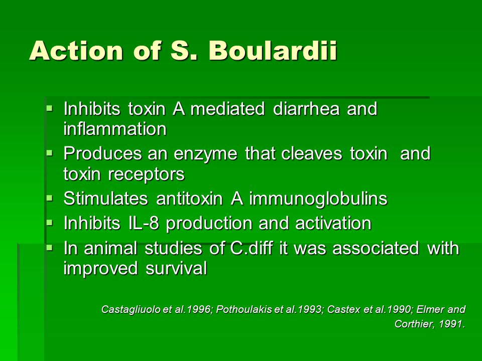 Action of S. Boulardii Inhibits toxin A mediated diarrhea and inflammation. Produces an enzyme that cleaves toxin and toxin receptors.