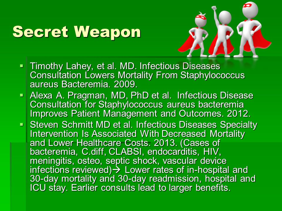 Secret Weapon Timothy Lahey, et al. MD. Infectious Diseases Consultation Lowers Mortality From Staphylococcus aureus Bacteremia. 2009.