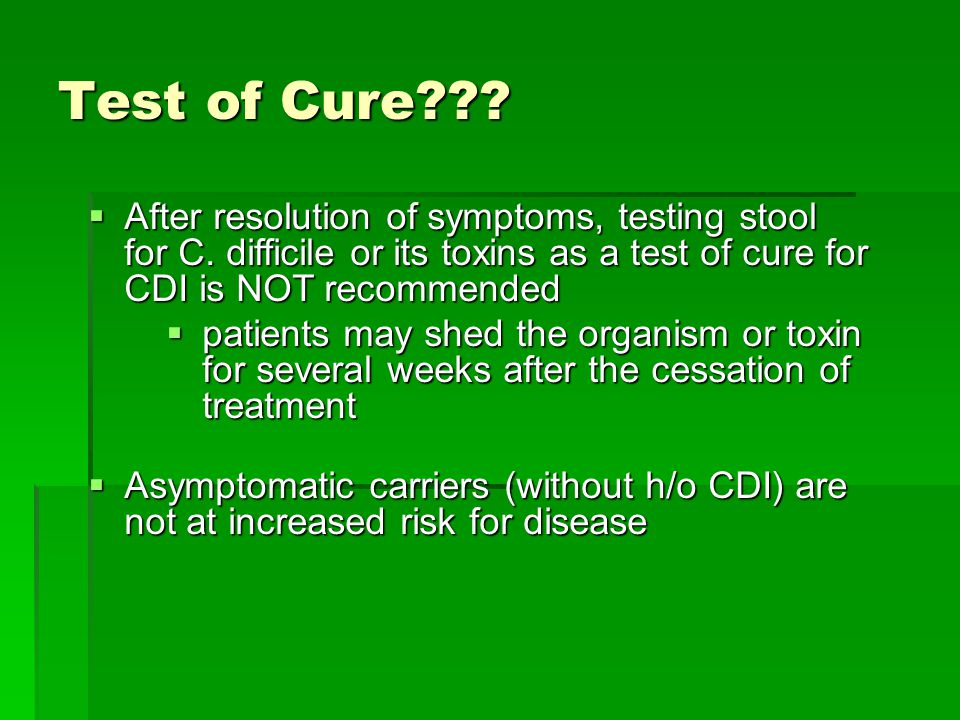 Test of Cure After resolution of symptoms, testing stool for C. difficile or its toxins as a test of cure for CDI is NOT recommended.