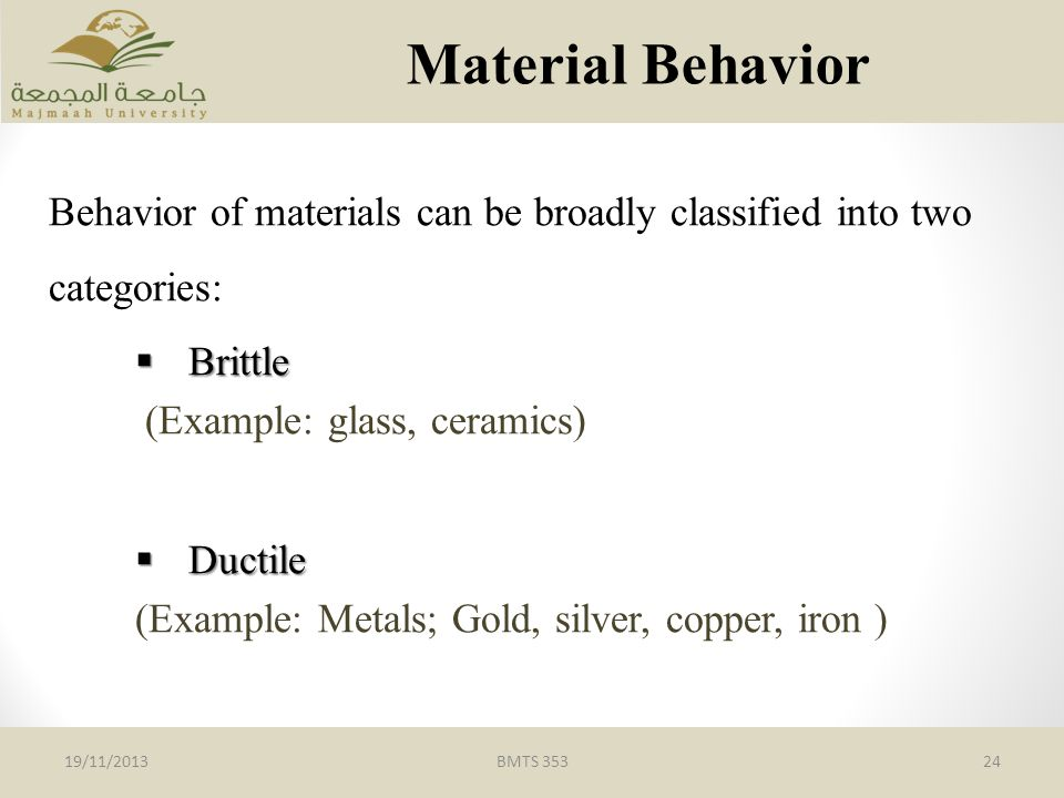 Material Behavior Behavior of materials can be broadly classified into two categories: Brittle. (Example: glass, ceramics)