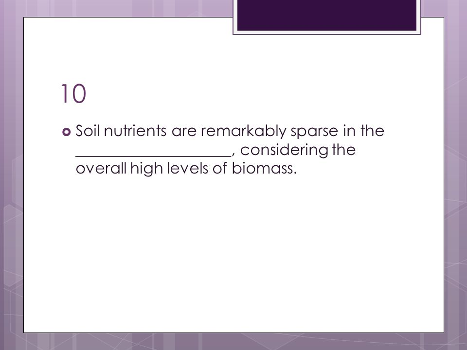 10 Soil nutrients are remarkably sparse in the ____________________, considering the overall high levels of biomass.