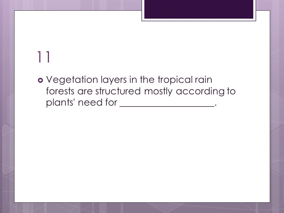 11 Vegetation layers in the tropical rain forests are structured mostly according to plants need for ____________________.