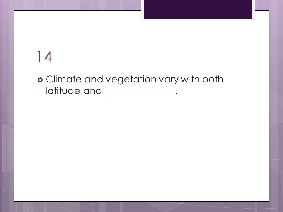 14 Climate and vegetation vary with both latitude and _______________.