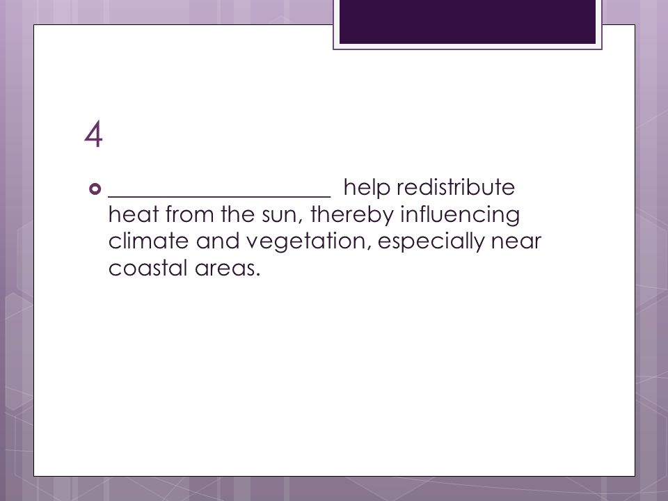 4 ____________________ help redistribute heat from the sun, thereby influencing climate and vegetation, especially near coastal areas.