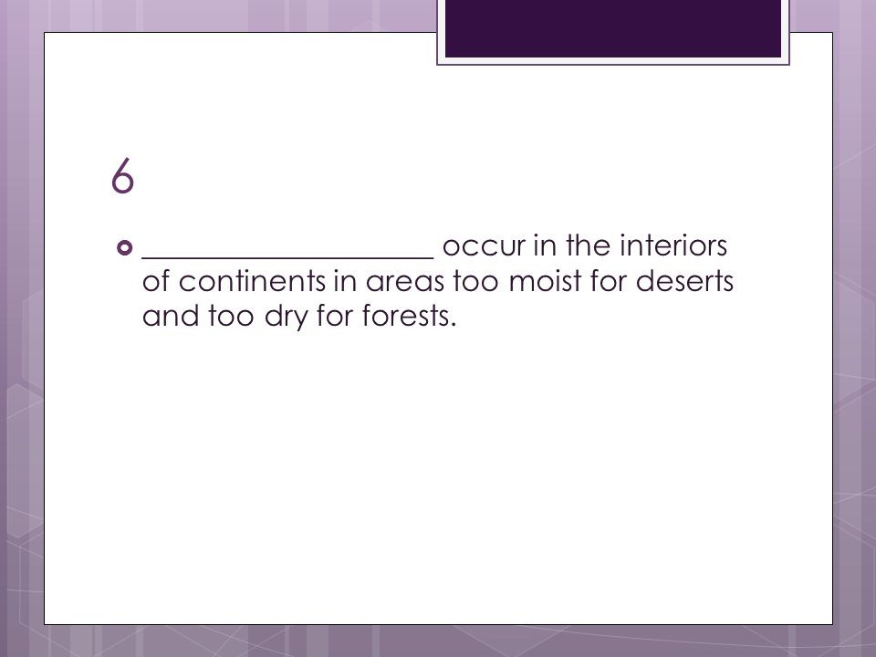 6 ____________________ occur in the interiors of continents in areas too moist for deserts and too dry for forests.