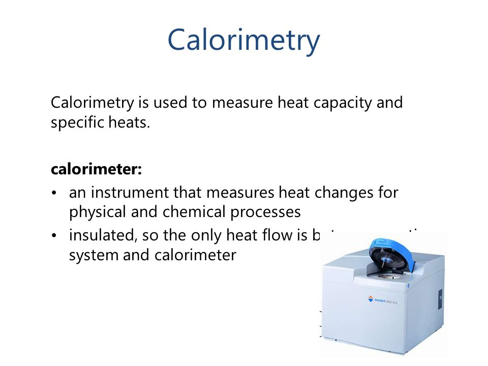Calorimetry Calorimetry is used to measure heat capacity and specific heats. calorimeter: