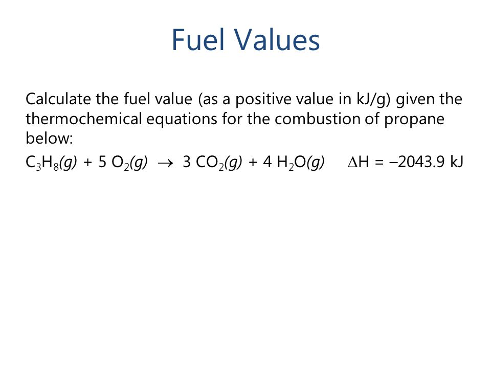 Fuel Values Calculate the fuel value (as a positive value in kJ/g) given the thermochemical equations for the combustion of propane below: