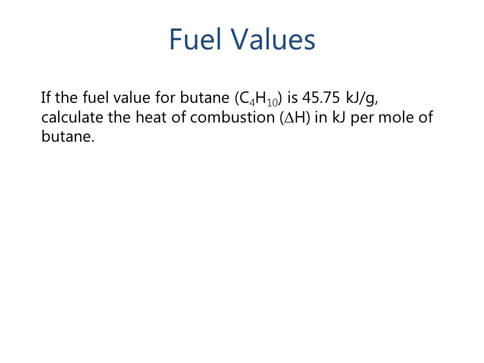 Fuel Values If the fuel value for butane (C4H10) is 45.75 kJ/g, calculate the heat of combustion (∆H) in kJ per mole of butane.