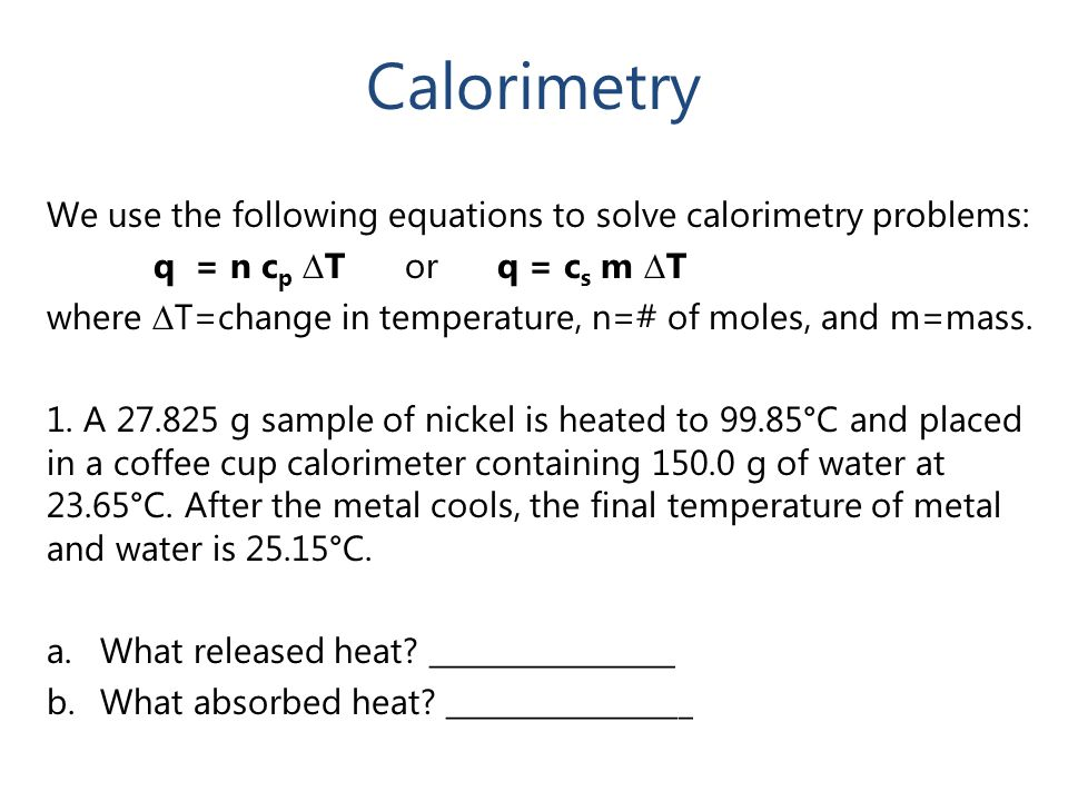 Calorimetry We use the following equations to solve calorimetry problems: q = n cp ∆T or q = cs m ∆T.