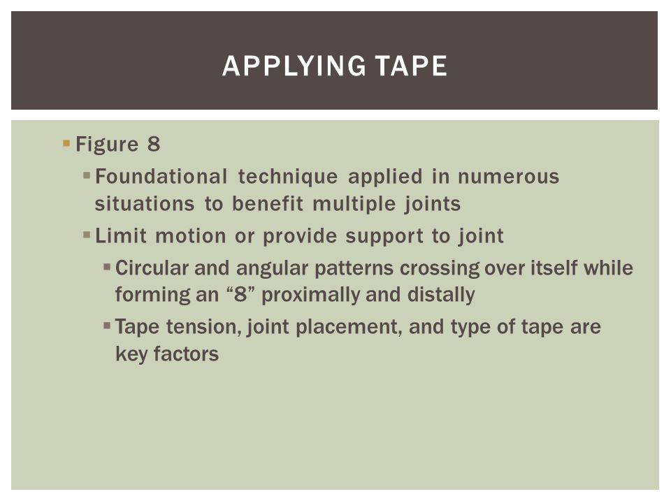 Applying Tape Figure 8. Foundational technique applied in numerous situations to benefit multiple joints.