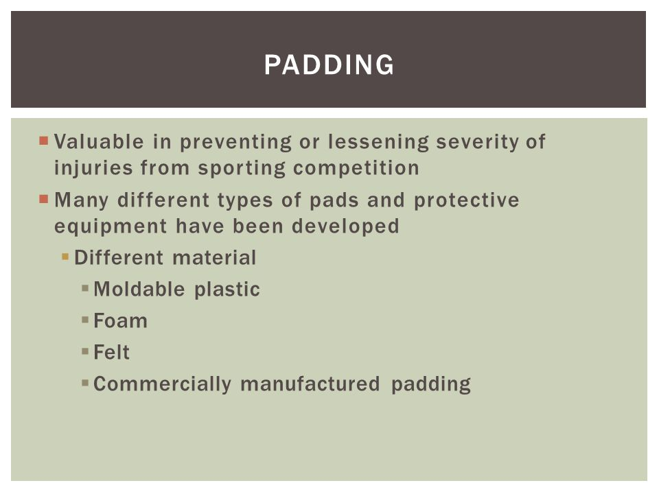 Padding Valuable in preventing or lessening severity of injuries from sporting competition.