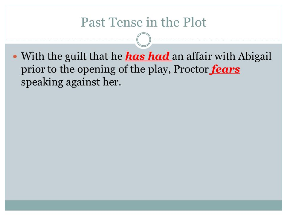 Past Tense in the Plot With the guilt that he has had an affair with Abigail prior to the opening of the play, Proctor fears speaking against her.