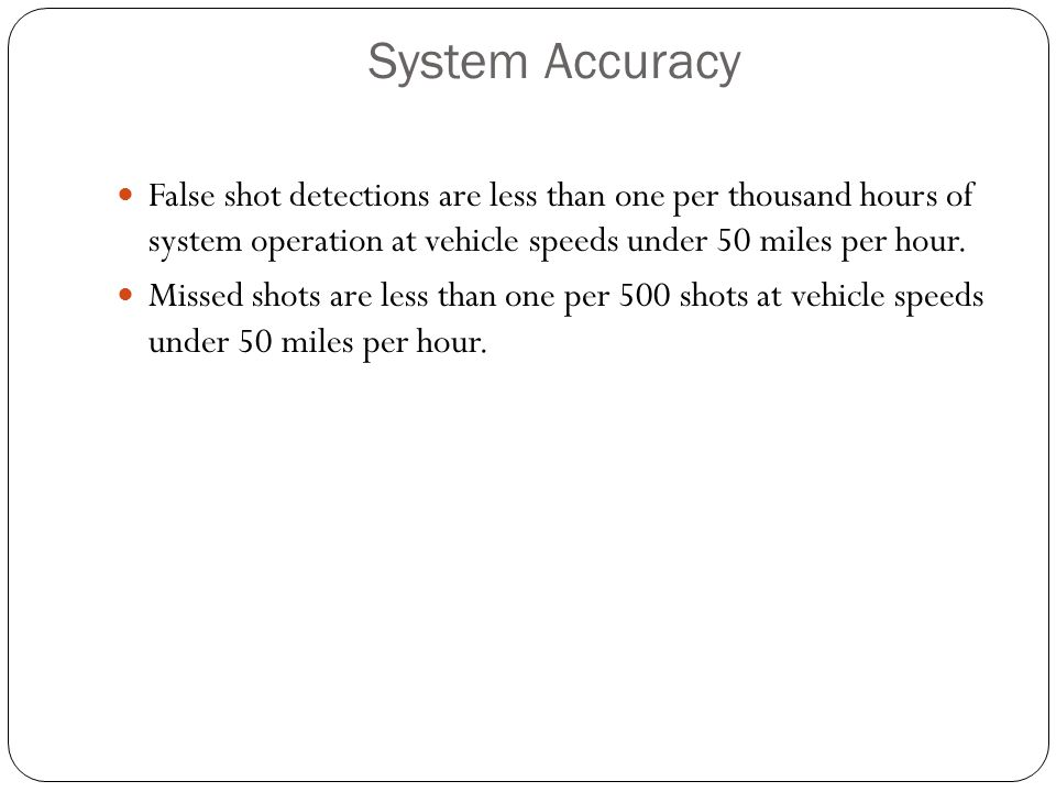 System Accuracy False shot detections are less than one per thousand hours of system operation at vehicle speeds under 50 miles per hour.