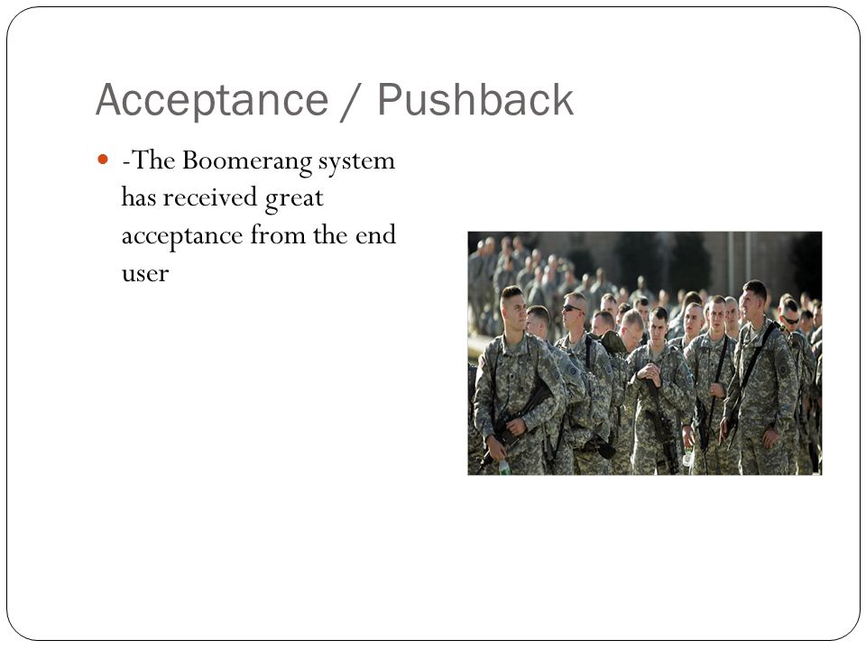 Acceptance / Pushback -The Boomerang system has received great acceptance from the end user