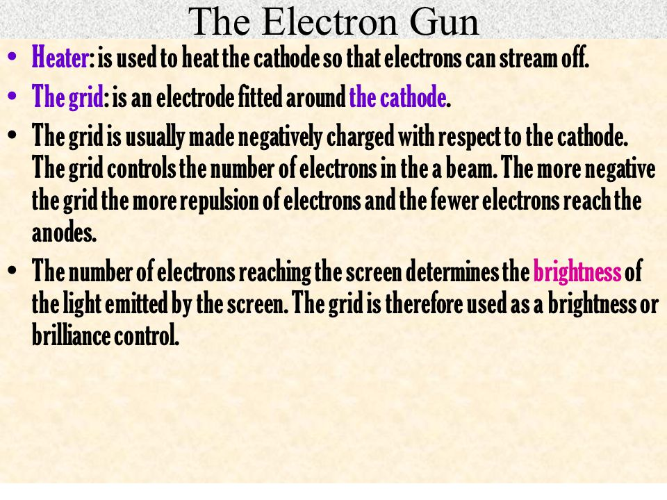 The Electron Gun Heater: is used to heat the cathode so that electrons can stream off. The grid: is an electrode fitted around the cathode.