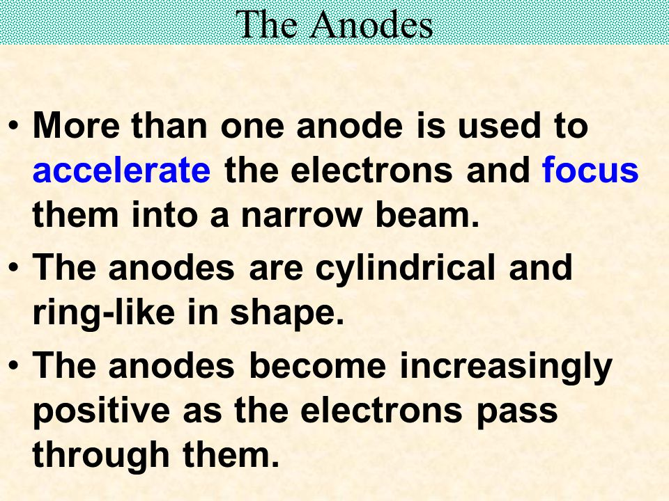 The Anodes More than one anode is used to accelerate the electrons and focus them into a narrow beam.