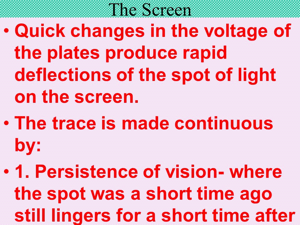 The Screen Quick changes in the voltage of the plates produce rapid deflections of the spot of light on the screen.