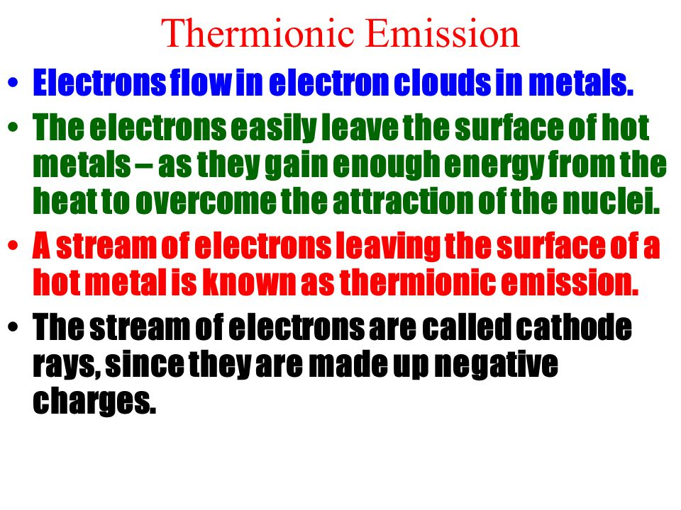 Thermionic Emission Electrons flow in electron clouds in metals.