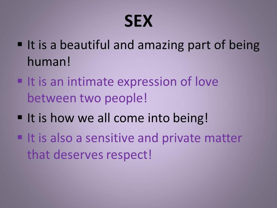 SEX It is a beautiful and amazing part of being human!