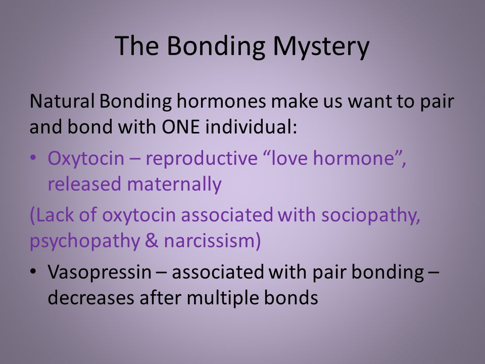 The Bonding Mystery Natural Bonding hormones make us want to pair and bond with ONE individual: