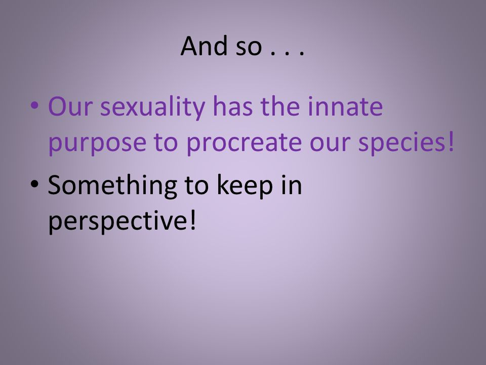 And so . Our sexuality has the innate purpose to procreate our species.