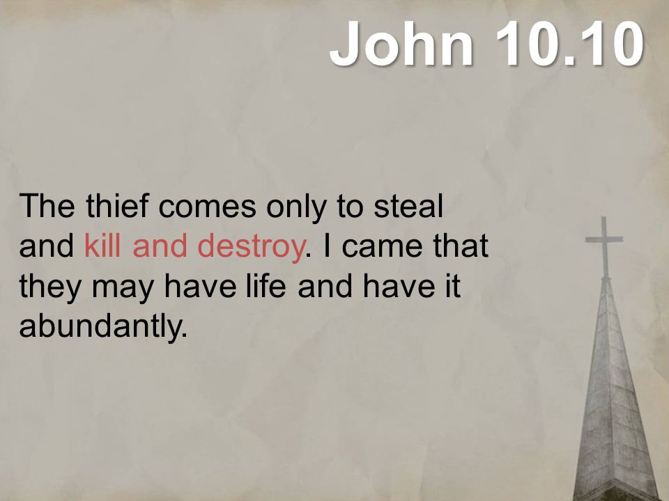 John 10.10 The thief comes only to steal and kill and destroy.