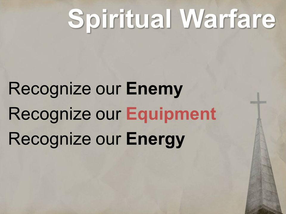 Spiritual Warfare Recognize our Enemy Recognize our Equipment