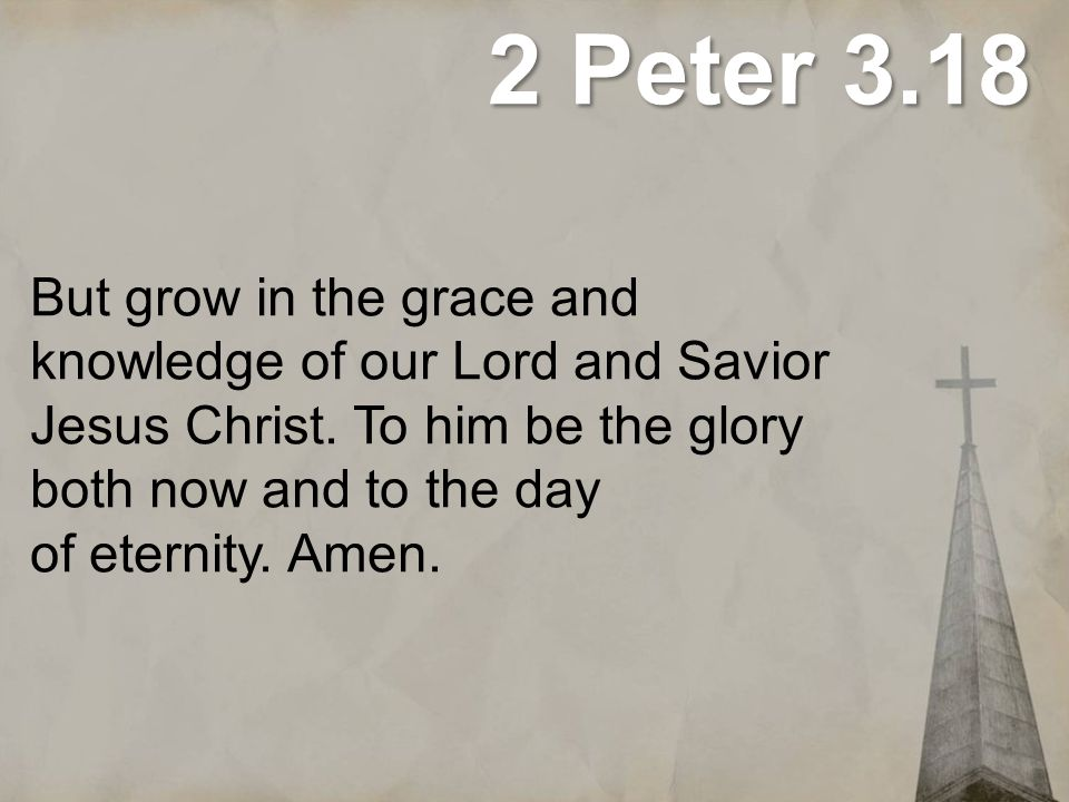 2 Peter 3.18 But grow in the grace and knowledge of our Lord and Savior Jesus Christ. To him be the glory both now and to the day of eternity.