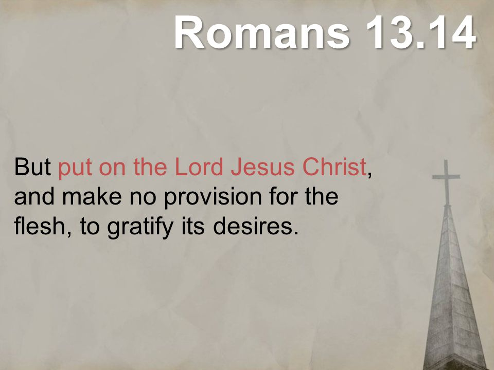 Romans 13.14 But put on the Lord Jesus Christ, and make no provision for the flesh, to gratify its desires.
