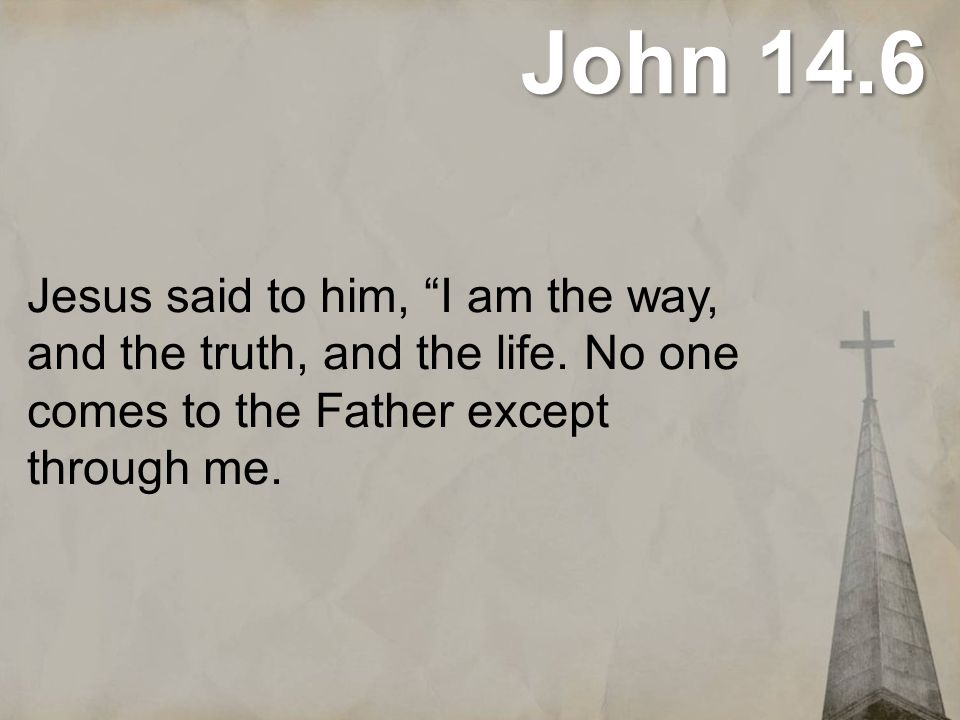 John 14.6 Jesus said to him, I am the way, and the truth, and the life.