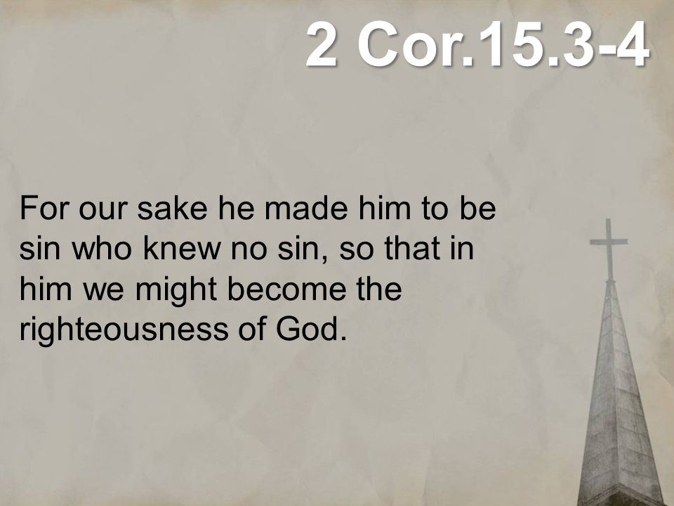 2 Cor.15.3-4 For our sake he made him to be sin who knew no sin, so that in him we might become the righteousness of God.