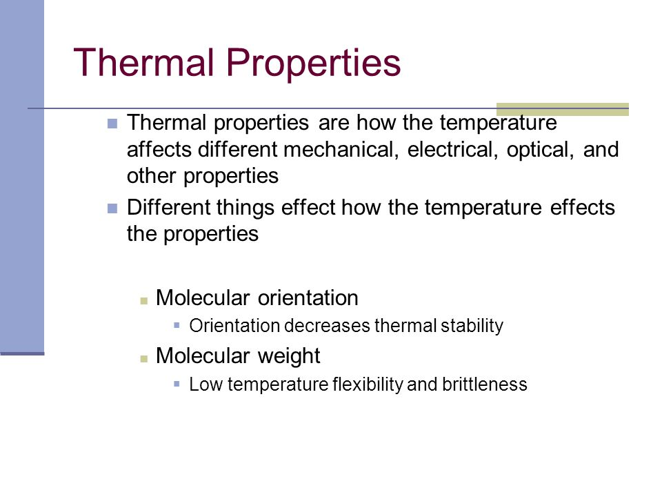 Thermal Properties Thermal properties are how the temperature affects different mechanical, electrical, optical, and other properties.