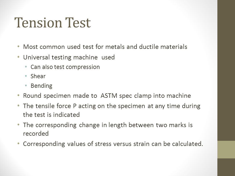 Tension Test Most common used test for metals and ductile materials