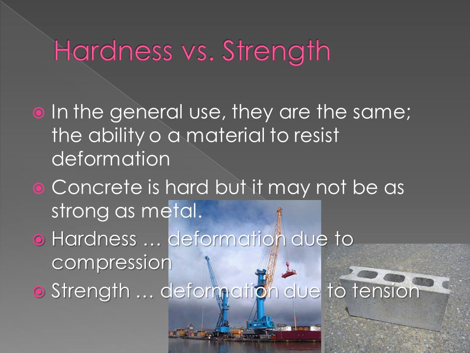 Hardness vs. Strength In the general use, they are the same; the ability o a material to resist deformation.