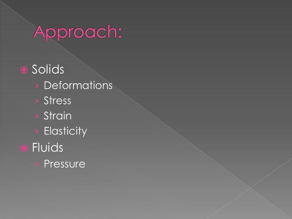 Approach: Solids Deformations Stress Strain Elasticity Fluids Pressure
